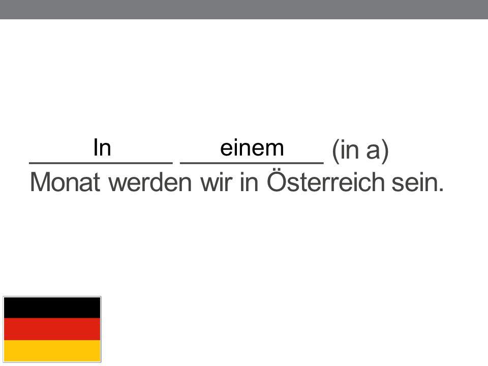 __________ __________ (in a) Monat werden wir in Österreich sein. Ineinem