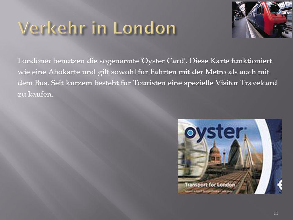 Londoner benutzen die sogenannte 'Oyster Card'. Diese Karte funktioniert wie eine Abokarte und gilt sowohl für Fahrten mit der Metro als auch mit dem