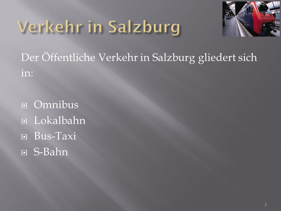 Der Öffentliche Verkehr in Salzburg gliedert sich in:  Omnibus  Lokalbahn  Bus-Taxi  S-Bahn 3