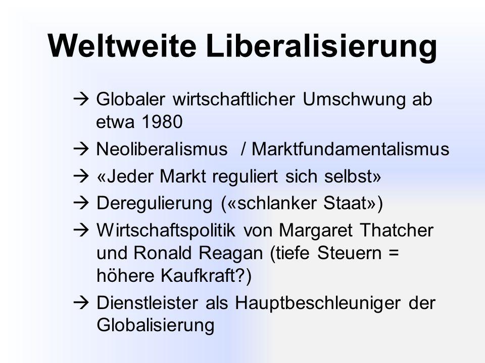 Weltweite Liberalisierung  Globaler wirtschaftlicher Umschwung ab etwa 1980  Neoliberalismus / Marktfundamentalismus  «Jeder Markt reguliert sich selbst»  Deregulierung («schlanker Staat»)  Wirtschaftspolitik von Margaret Thatcher und Ronald Reagan (tiefe Steuern = höhere Kaufkraft?)  Dienstleister als Hauptbeschleuniger der Globalisierung