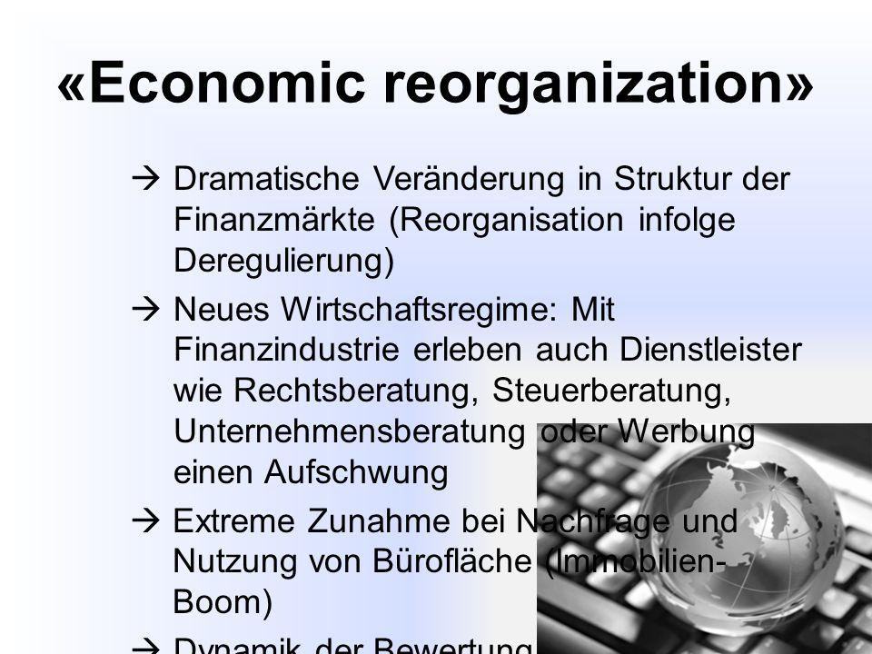 «Economic reorganization»  Dramatische Veränderung in Struktur der Finanzmärkte (Reorganisation infolge Deregulierung)  Neues Wirtschaftsregime: Mit Finanzindustrie erleben auch Dienstleister wie Rechtsberatung, Steuerberatung, Unternehmensberatung oder Werbung einen Aufschwung  Extreme Zunahme bei Nachfrage und Nutzung von Bürofläche (Immobilien- Boom)  Dynamik der Bewertung  Preis-Niveau steigt