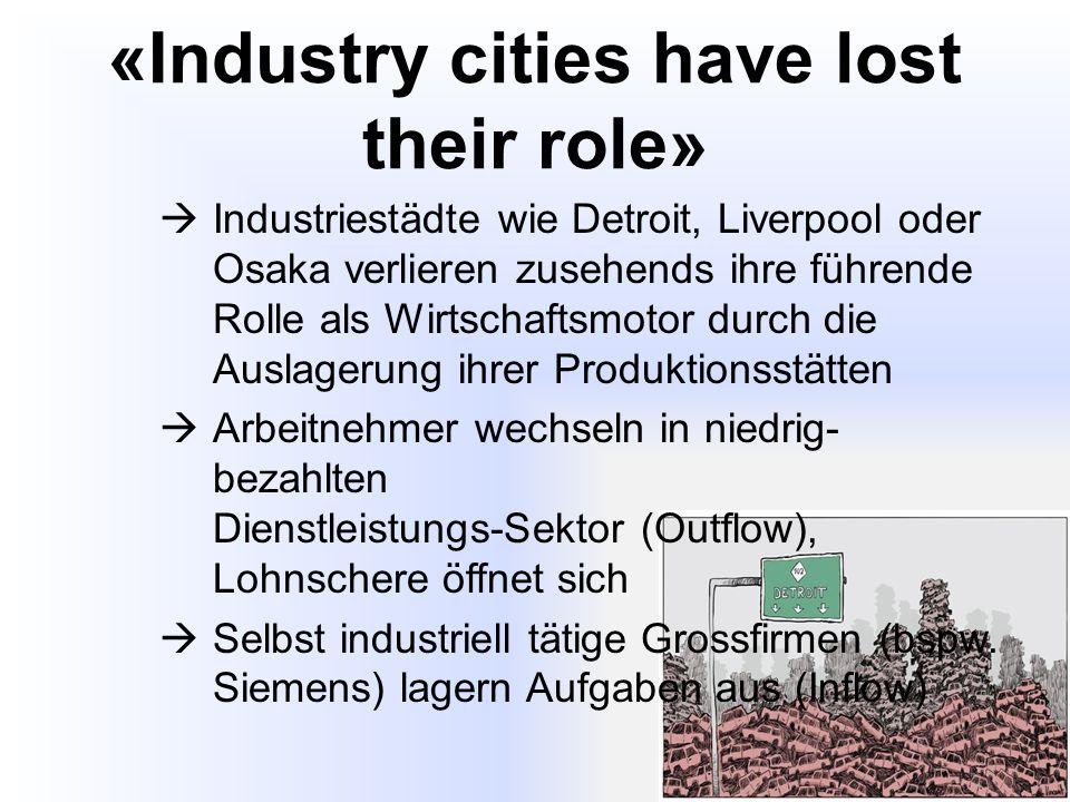 «Industry cities have lost their role»  Industriestädte wie Detroit, Liverpool oder Osaka verlieren zusehends ihre führende Rolle als Wirtschaftsmotor durch die Auslagerung ihrer Produktionsstätten  Arbeitnehmer wechseln in niedrig- bezahlten Dienstleistungs-Sektor (Outflow), Lohnschere öffnet sich  Selbst industriell tätige Grossfirmen (bspw.