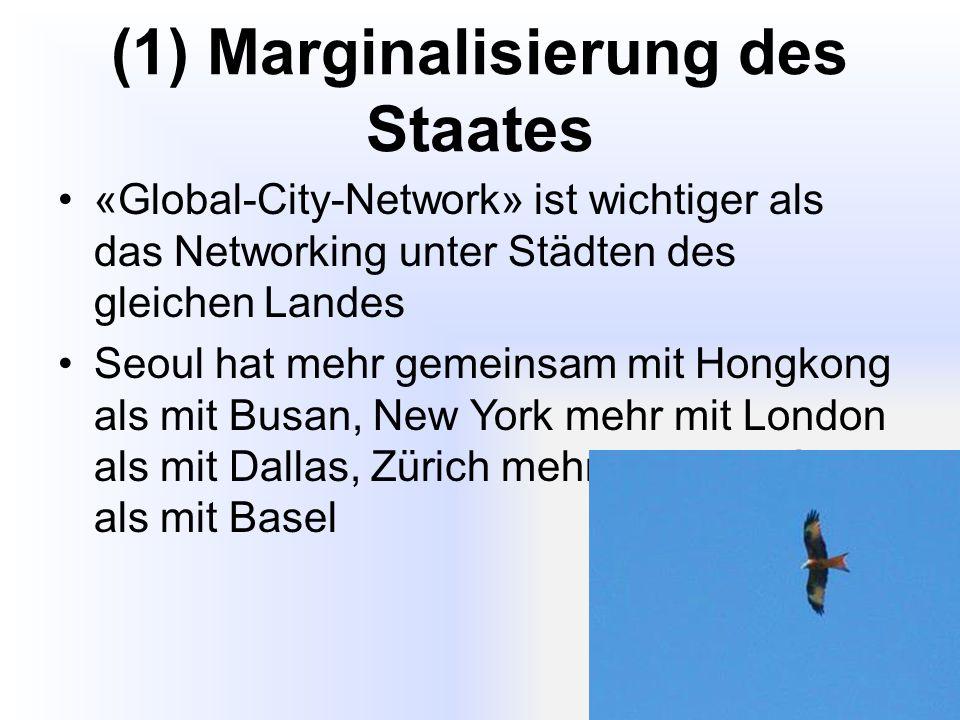 (1) Marginalisierung des Staates «Global-City-Network» ist wichtiger als das Networking unter Städten des gleichen Landes Seoul hat mehr gemeinsam mit Hongkong als mit Busan, New York mehr mit London als mit Dallas, Zürich mehr mit Frankfurt als mit Basel