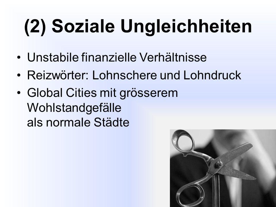 (2) Soziale Ungleichheiten Unstabile finanzielle Verhältnisse Reizwörter: Lohnschere und Lohndruck Global Cities mit grösserem Wohlstandgefälle als normale Städte