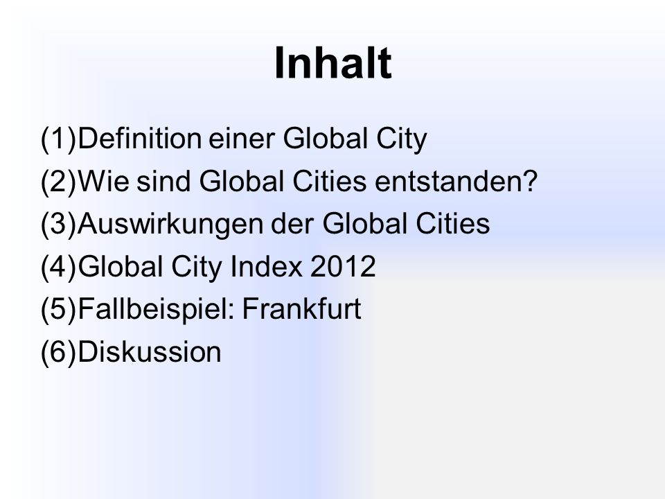 Inhalt (1)Definition einer Global City (2)Wie sind Global Cities entstanden? (3)Auswirkungen der Global Cities (4)Global City Index 2012 (5)Fallbeispi
