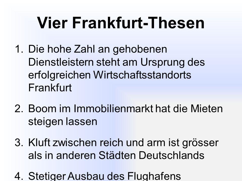 Vier Frankfurt-Thesen 1.Die hohe Zahl an gehobenen Dienstleistern steht am Ursprung des erfolgreichen Wirtschaftsstandorts Frankfurt 2.Boom im Immobilienmarkt hat die Mieten steigen lassen 3.Kluft zwischen reich und arm ist grösser als in anderen Städten Deutschlands 4.Stetiger Ausbau des Flughafens begünstigt Wachstum