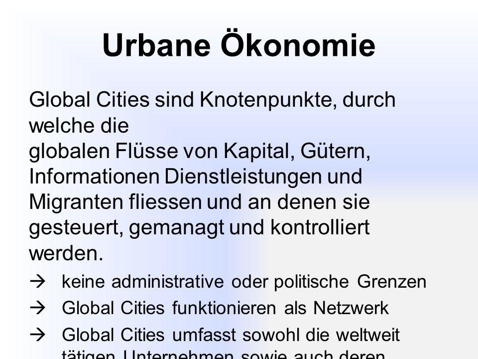 Urbane Ökonomie Global Cities sind Knotenpunkte, durch welche die globalen Flüsse von Kapital, Gütern, Informationen Dienstleistungen und Migranten fliessen und an denen sie gesteuert, gemanagt und kontrolliert werden.