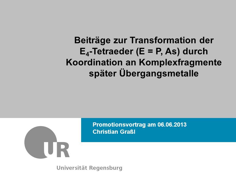 Christian Graßl Promotionsvortrag am 06.06.2013 Beiträge zur Transformation der E 4 -Tetraeder (E = P, As) durch Koordination an Komplexfragmente später Übergangsmetalle Dr.
