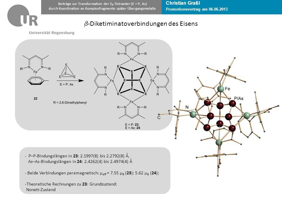 Christian Graßl Promotionsvortrag am 06.06.2013 Beiträge zur Transformation der E 4 -Tetraeder (E = P, As) durch Koordination an Komplexfragmente später Übergangsmetalle  -Diketiminatoverbindungen des Eisens - P–P-Bindungslängen in 23: 2.1997(8) bis 2.2792(8) Å, As–As-Bindungslängen in 24: 2.4262(4) bis 2.4974(4) Å - Beide Verbindungen paramagnetisch: µ eff = 7.55 µ B (23); 5.62 µ B (24); -Theoretische Rechnungen zu 23: Grundzustand: Nonett-Zustand
