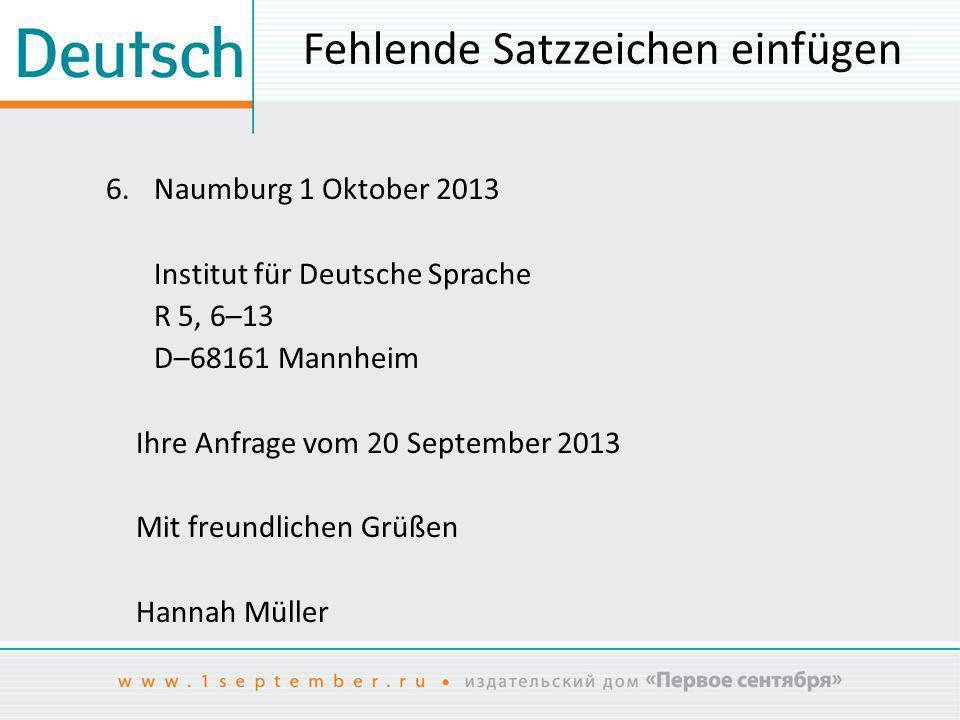 Fehlende Satzzeichen einfügen 6.Naumburg 1 Oktober 2013 Institut für Deutsche Sprache R 5, 6–13 D–68161 Mannheim Ihre Anfrage vom 20 September 2013 Mi