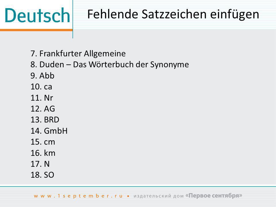 Fehlende Satzzeichen einfügen 7. Frankfurter Allgemeine 8. Duden – Das Wörterbuch der Synonyme 9. Abb 10. ca 11. Nr 12. AG 13. BRD 14. GmbH 15. cm 16.