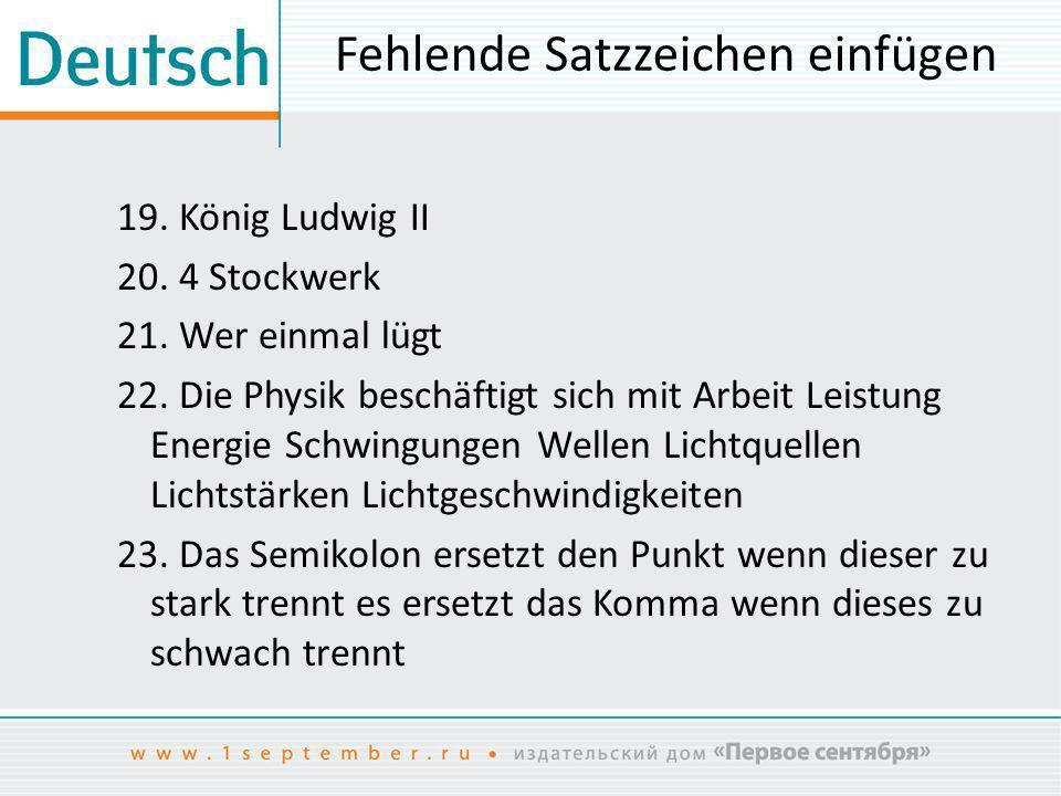 Fehlende Satzzeichen einfügen 19. König Ludwig II 20. 4 Stockwerk 21. Wer einmal lügt 22. Die Physik beschäftigt sich mit Arbeit Leistung Energie Schw