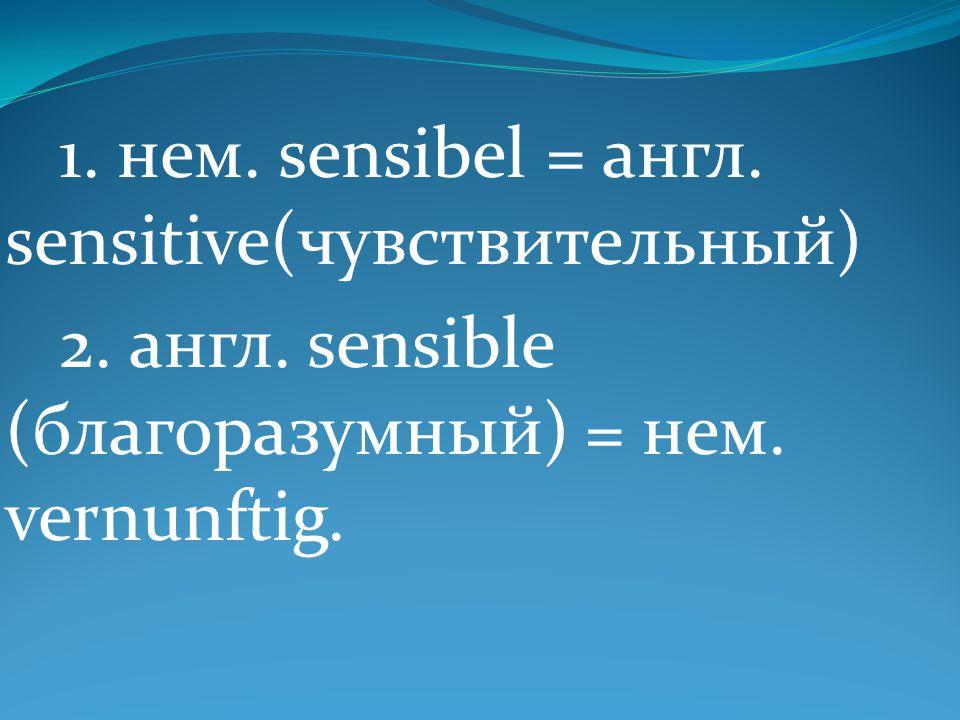 1. нем. sensibel = англ. sensitive(чувствительный) 2. англ. sensible (благоразумный) = нем. vernunftig.