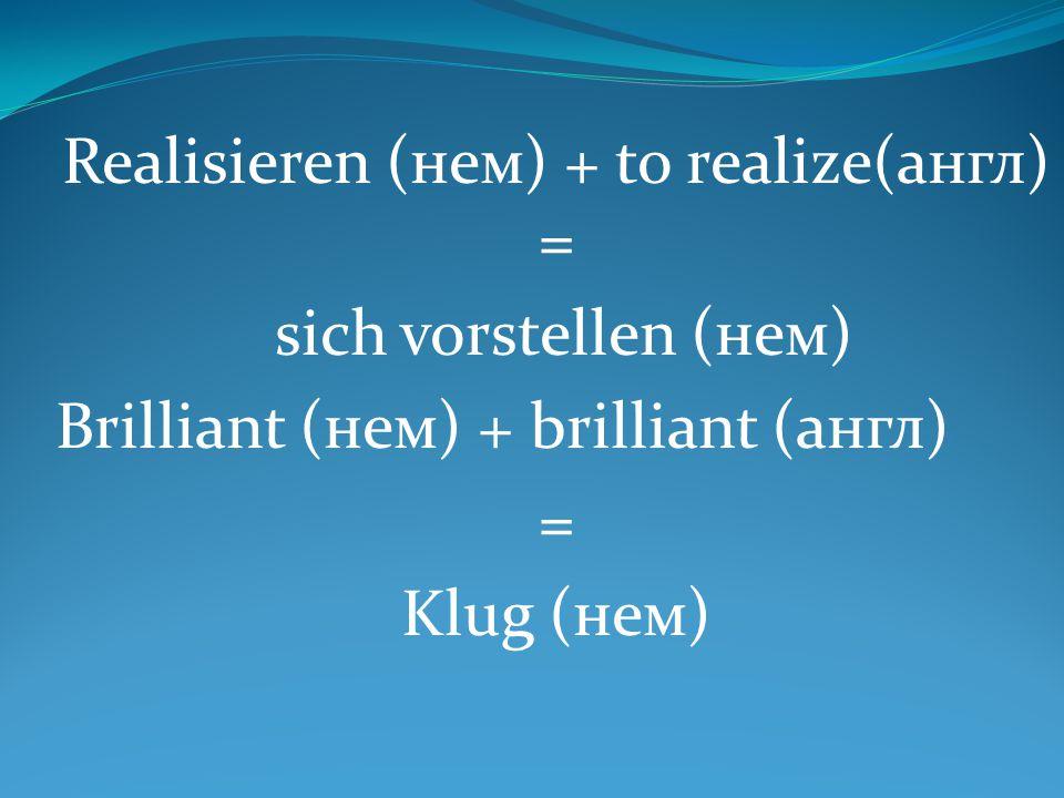 Realisieren (нем) + to realize(англ) = sich vorstellen (нем) Brilliant (нем) + brilliant (англ) = Klug (нем)