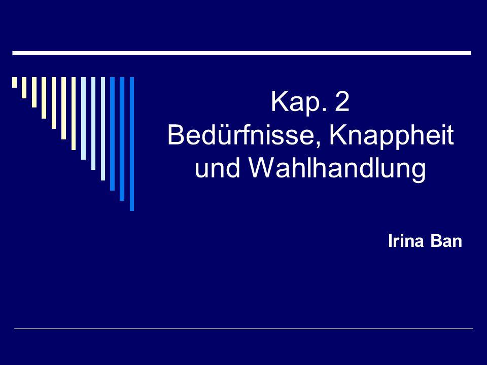 Kap. 2 Bedürfnisse, Knappheit und Wahlhandlung Irina Ban