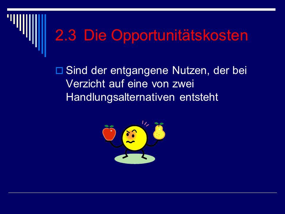 2.3Die Opportunitätskosten  Sind der entgangene Nutzen, der bei Verzicht auf eine von zwei Handlungsalternativen entsteht
