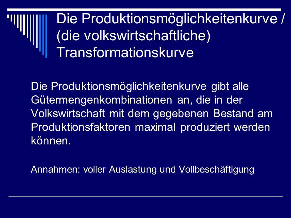 Die Produktionsmöglichkeitenkurve / (die volkswirtschaftliche) Transformationskurve Die Produktionsmöglichkeitenkurve gibt alle Gütermengenkombination