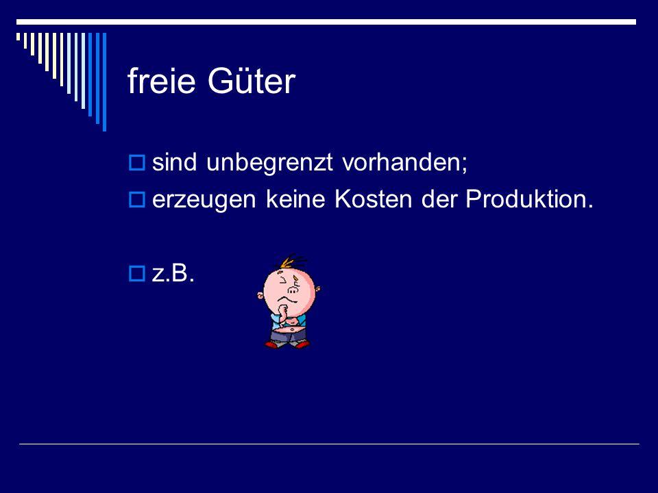 freie Güter  sind unbegrenzt vorhanden;  erzeugen keine Kosten der Produktion.  z.B.