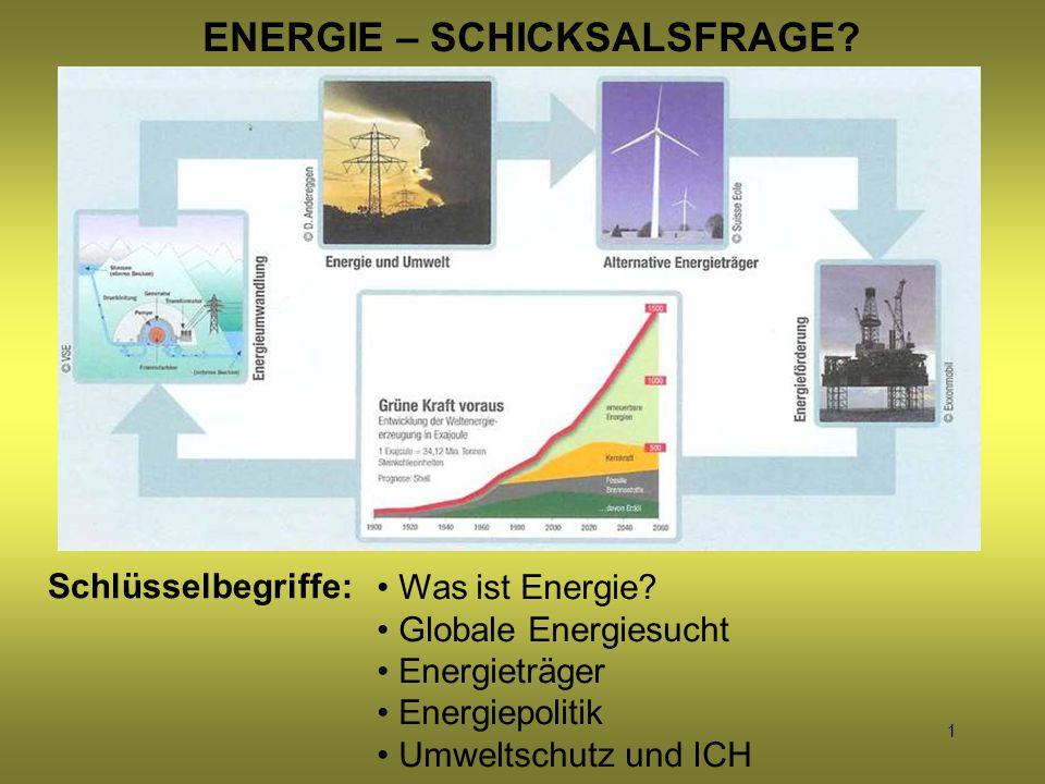 1 ENERGIE – SCHICKSALSFRAGE? Schlüsselbegriffe: Was ist Energie? Globale Energiesucht Energieträger Energiepolitik Umweltschutz und ICH