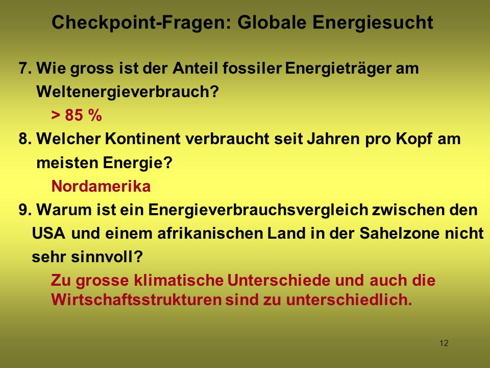 12 7. Wie gross ist der Anteil fossiler Energieträger am Weltenergieverbrauch? > 85 % 8. Welcher Kontinent verbraucht seit Jahren pro Kopf am meisten