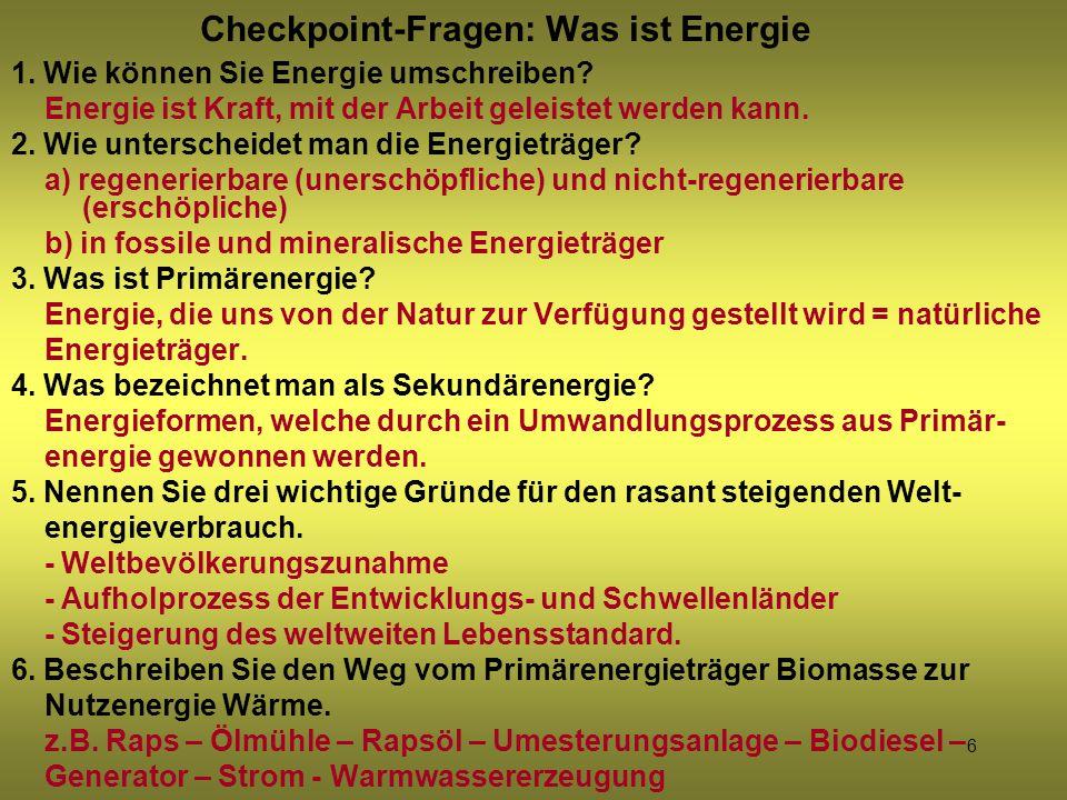 6 Checkpoint-Fragen: Was ist Energie 1. Wie können Sie Energie umschreiben? Energie ist Kraft, mit der Arbeit geleistet werden kann. 2. Wie unterschei