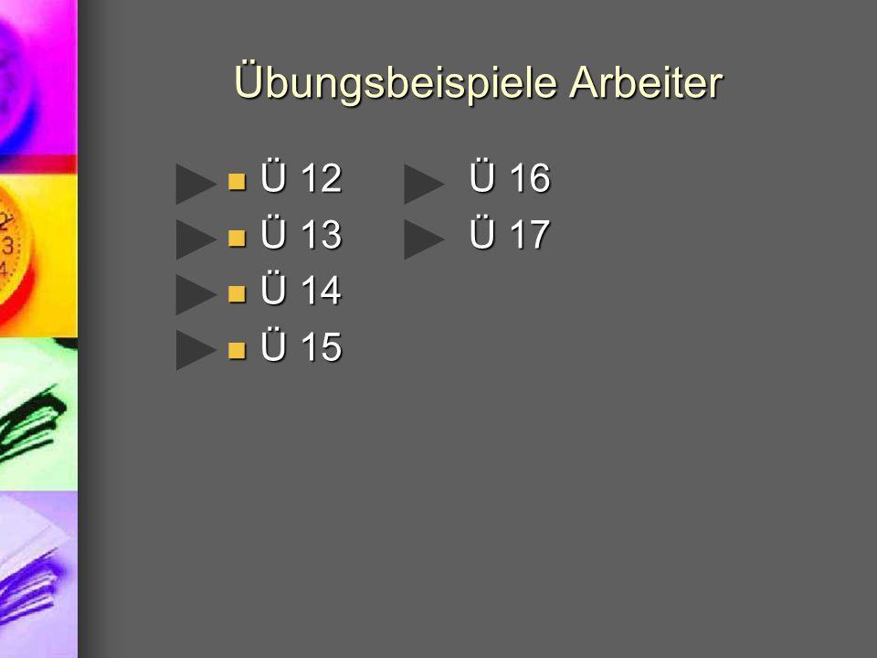 Übungsbeispiele Arbeiter Ü 12 Ü 12 Ü 13 Ü 13 Ü 14 Ü 14 Ü 15 Ü 15 Ü 16 Ü 17