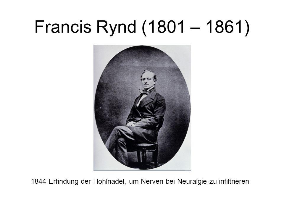 Francis Rynd (1801 – 1861) 1844 Erfindung der Hohlnadel, um Nerven bei Neuralgie zu infiltrieren