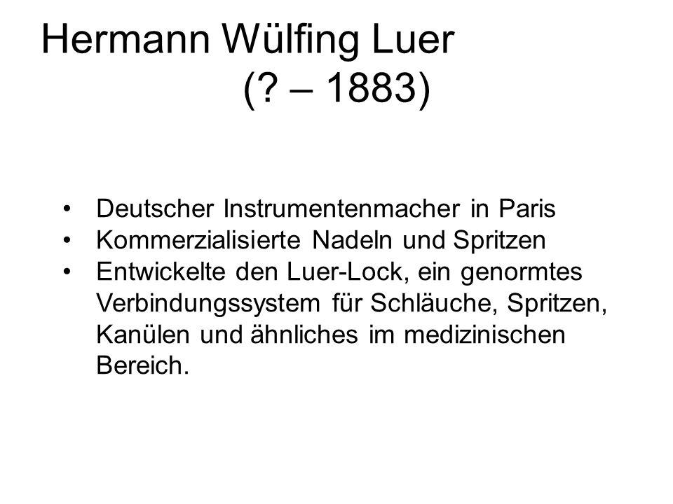 Hermann Wülfing Luer (? – 1883) Deutscher Instrumentenmacher in Paris Kommerzialisierte Nadeln und Spritzen Entwickelte den Luer-Lock, ein genormtes V