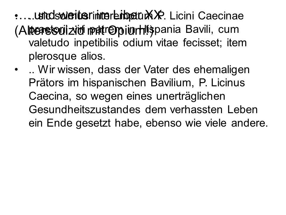 …. und weiter im Liber XX (Alterssuizid mit Opium!).. sic scimus interemptum P. Licini Caecinae praetorii viri patrem in Hispania Bavili, cum valetudo