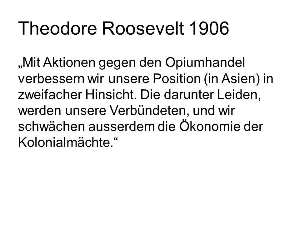 """Theodore Roosevelt 1906 """"Mit Aktionen gegen den Opiumhandel verbessern wir unsere Position (in Asien) in zweifacher Hinsicht. Die darunter Leiden, wer"""