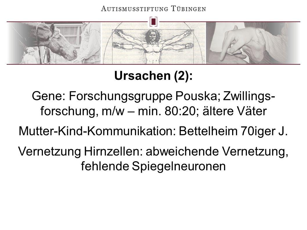 Ursachen (2): Gene: Forschungsgruppe Pouska; Zwillings- forschung, m/w – min. 80:20; ältere Väter Mutter-Kind-Kommunikation: Bettelheim 70iger J. Vern