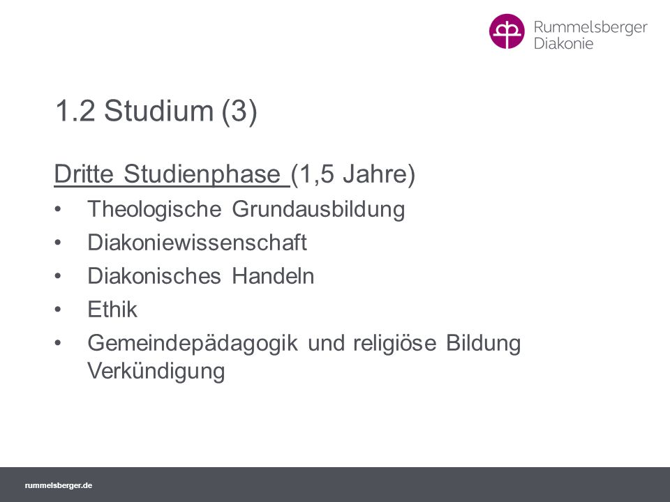 rummelsberger.de 1.2 Studium (3) Dritte Studienphase (1,5 Jahre) Theologische Grundausbildung Diakoniewissenschaft Diakonisches Handeln Ethik Gemeinde