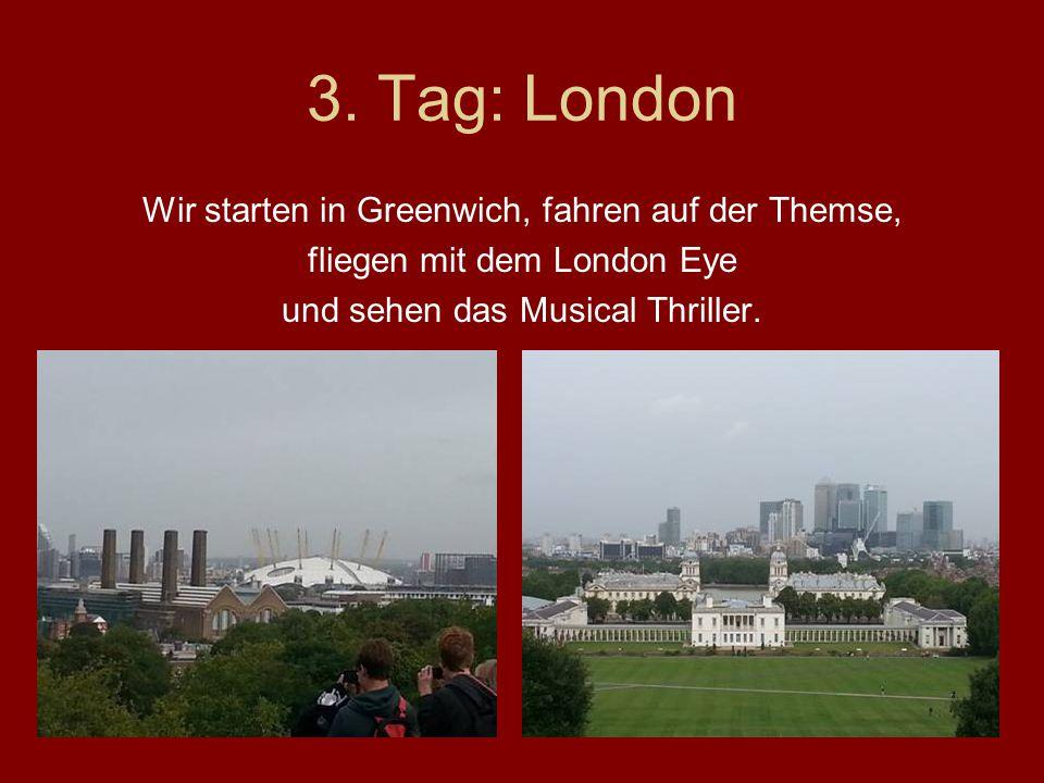 3. Tag: London Wir starten in Greenwich, fahren auf der Themse, fliegen mit dem London Eye und sehen das Musical Thriller.