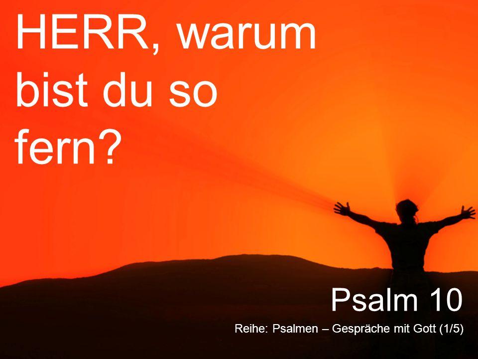 HERR, warum bist du so fern? Reihe: Psalmen – Gespräche mit Gott (1/5) Psalm 10