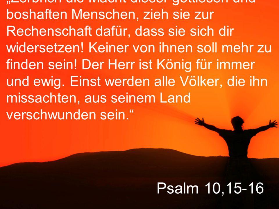 """Psalm 10,15-16 """"Zerbrich die Macht dieser gottlosen und boshaften Menschen, zieh sie zur Rechenschaft dafür, dass sie sich dir widersetzen."""