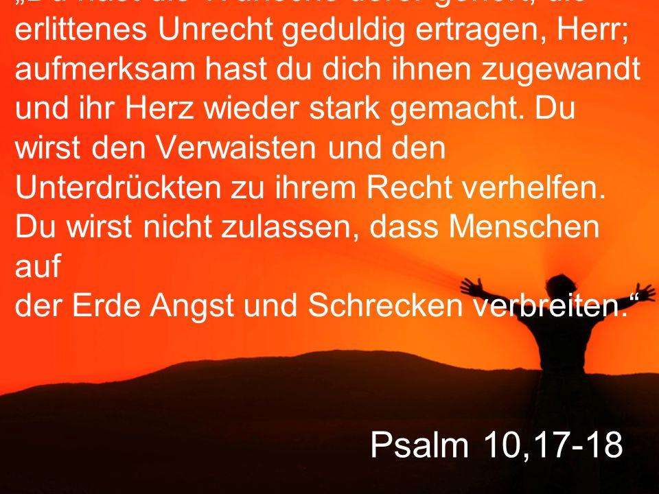 """Psalm 10,17-18 """"Du hast die Wünsche derer gehört, die erlittenes Unrecht geduldig ertragen, Herr; aufmerksam hast du dich ihnen zugewandt und ihr Herz"""