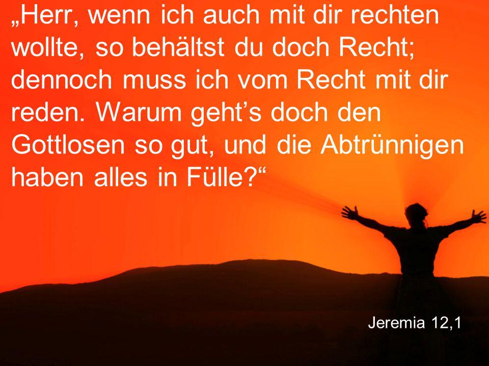 """Jeremia 12,1 """"Herr, wenn ich auch mit dir rechten wollte, so behältst du doch Recht; dennoch muss ich vom Recht mit dir reden. Warum geht's doch den G"""