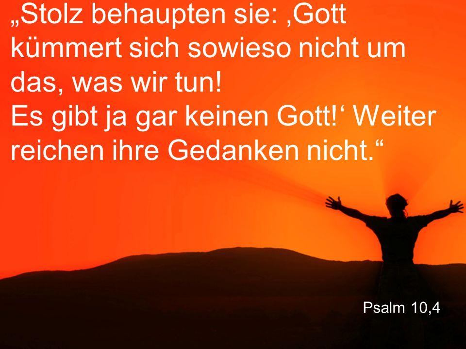 """Psalm 10,4 """"Stolz behaupten sie: 'Gott kümmert sich sowieso nicht um das, was wir tun! Es gibt ja gar keinen Gott!' Weiter reichen ihre Gedanken nicht"""