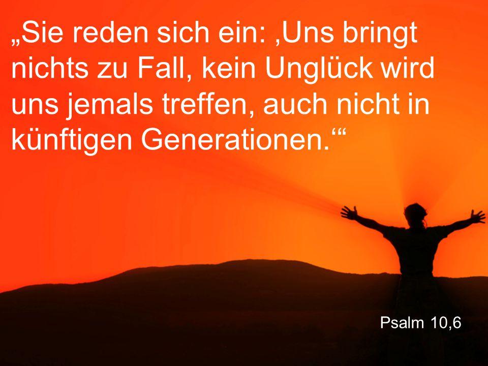 """Psalm 10,6 """"Sie reden sich ein: 'Uns bringt nichts zu Fall, kein Unglück wird uns jemals treffen, auch nicht in künftigen Generationen.'"""