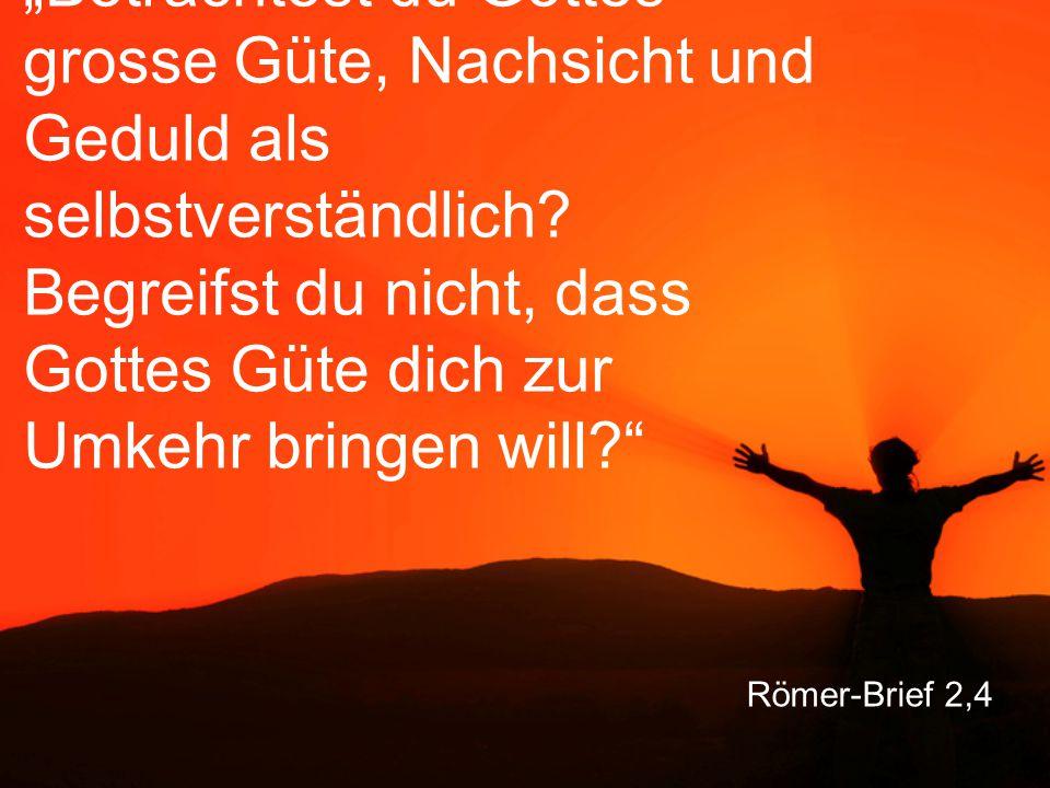 """Römer-Brief 2,4 """"Betrachtest du Gottes grosse Güte, Nachsicht und Geduld als selbstverständlich."""