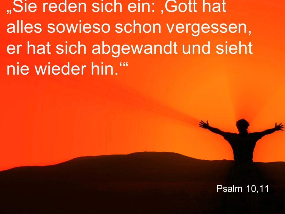 """Psalm 10,11 """"Sie reden sich ein: 'Gott hat alles sowieso schon vergessen, er hat sich abgewandt und sieht nie wieder hin.'"""