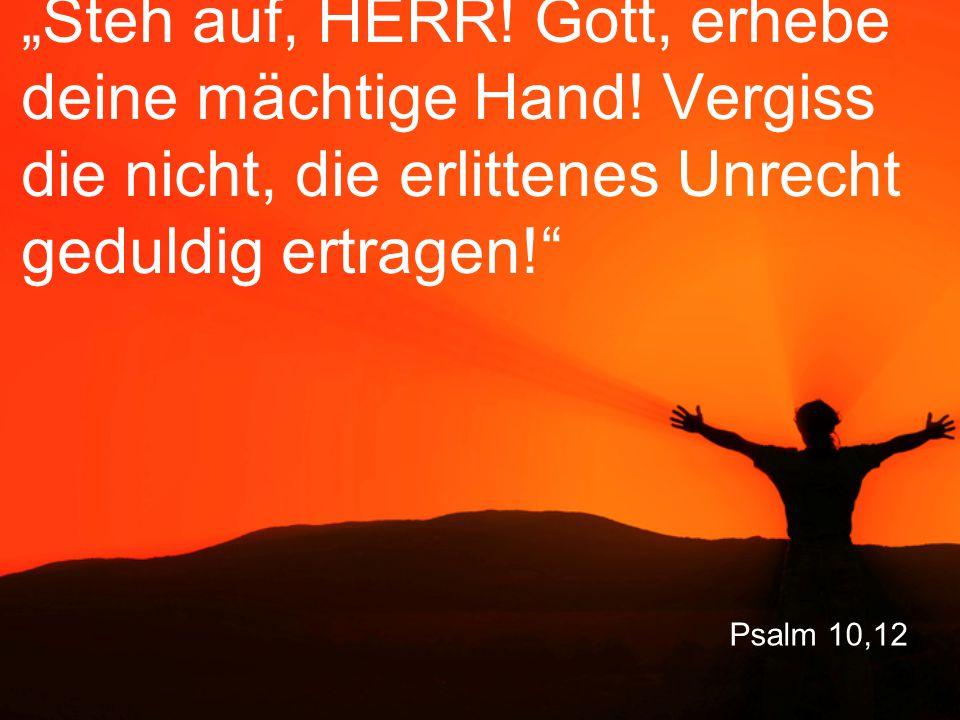 """Psalm 10,12 """"Steh auf, HERR! Gott, erhebe deine mächtige Hand! Vergiss die nicht, die erlittenes Unrecht geduldig ertragen!"""""""