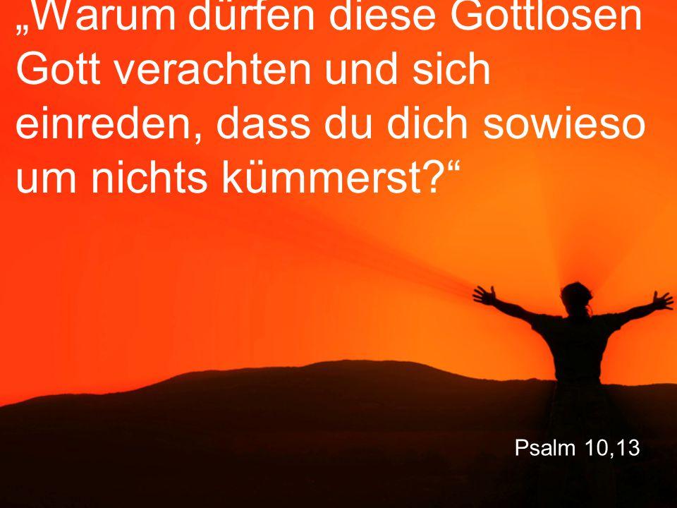 """Psalm 10,13 """"Warum dürfen diese Gottlosen Gott verachten und sich einreden, dass du dich sowieso um nichts kümmerst?"""""""