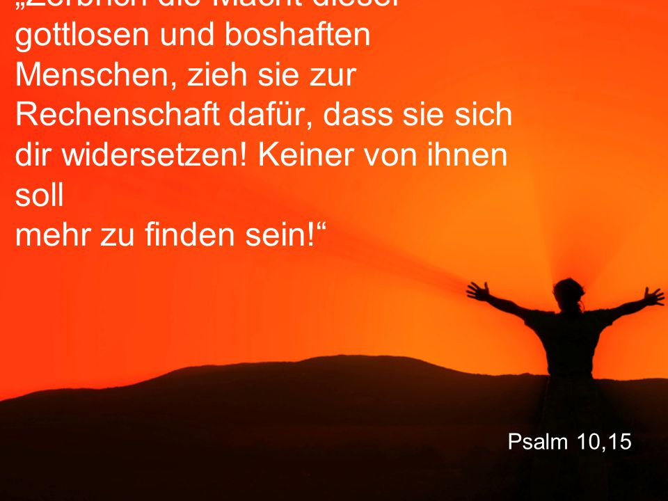 """Psalm 10,15 """"Zerbrich die Macht dieser gottlosen und boshaften Menschen, zieh sie zur Rechenschaft dafür, dass sie sich dir widersetzen."""