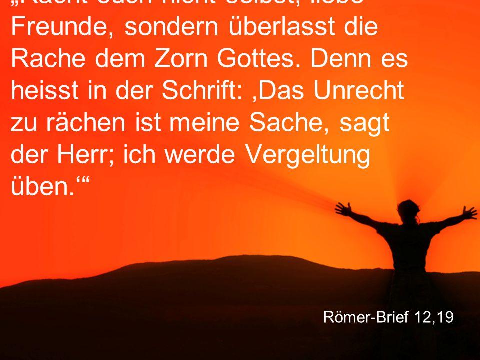 """Römer-Brief 12,19 """"Rächt euch nicht selbst, liebe Freunde, sondern überlasst die Rache dem Zorn Gottes. Denn es heisst in der Schrift: 'Das Unrecht zu"""