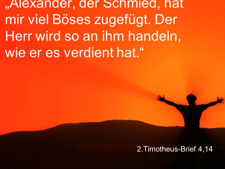 """2.Timotheus-Brief 4,14 """"Alexander, der Schmied, hat mir viel Böses zugefügt. Der Herr wird so an ihm handeln, wie er es verdient hat."""""""