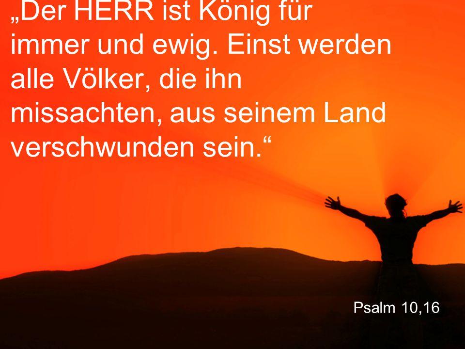 """Psalm 10,16 """"Der HERR ist König für immer und ewig. Einst werden alle Völker, die ihn missachten, aus seinem Land verschwunden sein."""""""