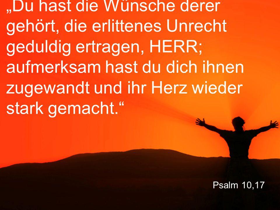 """Psalm 10,17 """"Du hast die Wünsche derer gehört, die erlittenes Unrecht geduldig ertragen, HERR; aufmerksam hast du dich ihnen zugewandt und ihr Herz wieder stark gemacht."""
