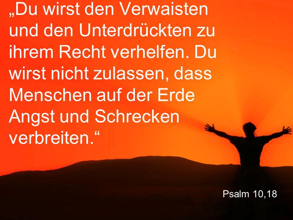 """Psalm 10,18 """"Du wirst den Verwaisten und den Unterdrückten zu ihrem Recht verhelfen. Du wirst nicht zulassen, dass Menschen auf der Erde Angst und Sch"""