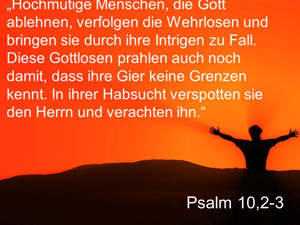 """Psalm 10,2-3 """"Hochmütige Menschen, die Gott ablehnen, verfolgen die Wehrlosen und bringen sie durch ihre Intrigen zu Fall. Diese Gottlosen prahlen auc"""